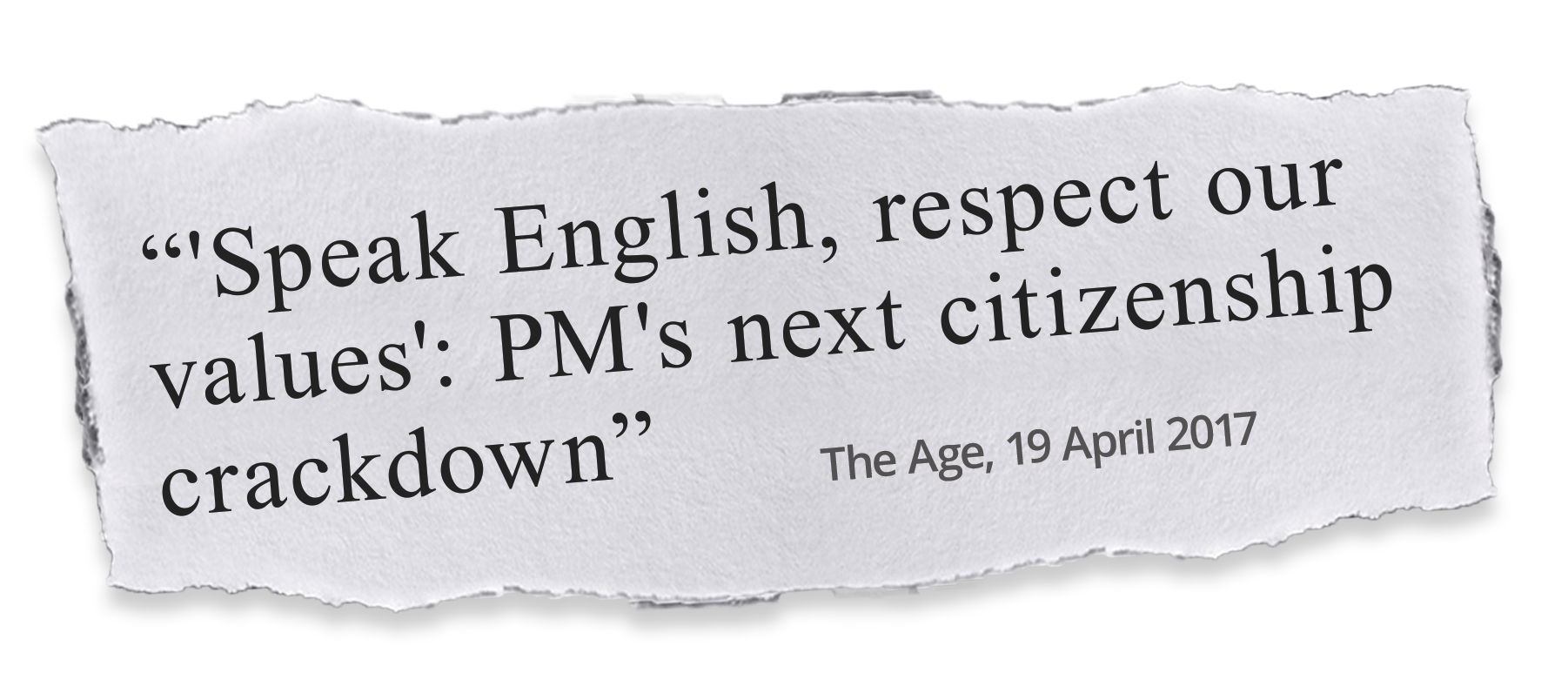 Tear-of of a newspaper headline, which reads 'Speak English, respect our values': PM's next citizenship crackdown - The Age, April 19 2017