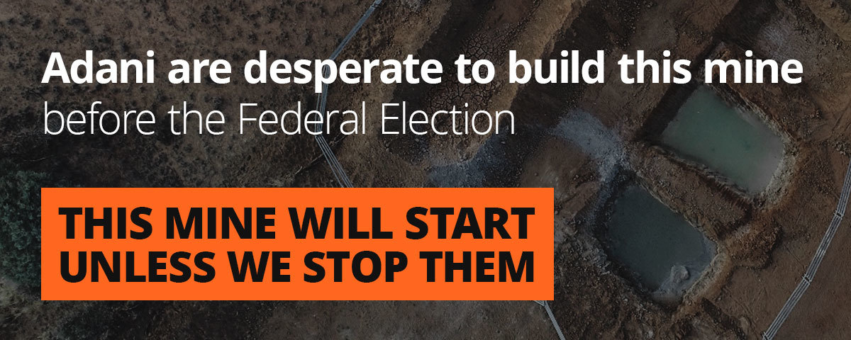 Adani are desperate to build this mine before the Federal Election. This mine will start unless we stop them.