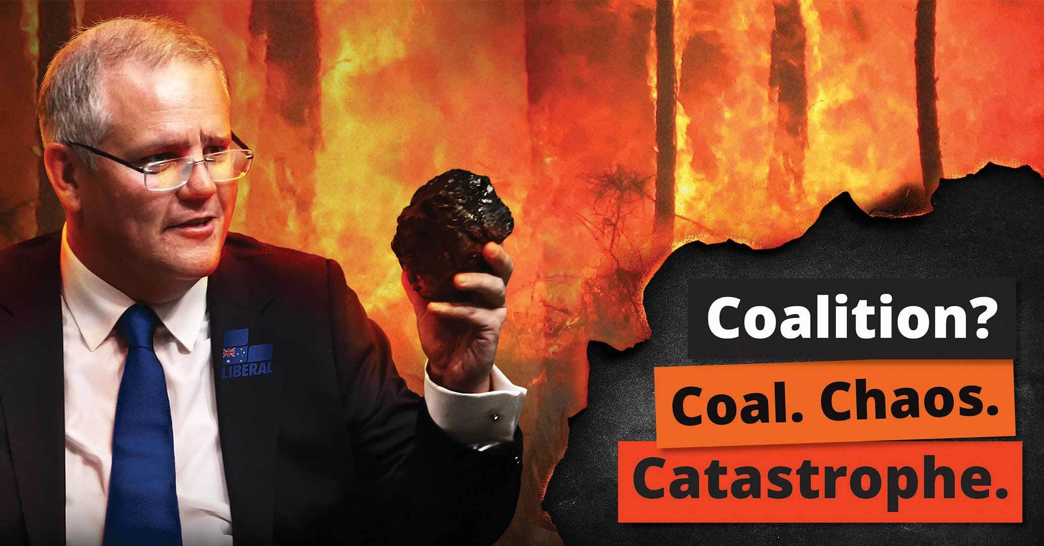 Picture of Scott Morrison standing in front of a bushfire holding a lump of coal. Words: Coalition. Coal. Chaos. Catastrophe.
